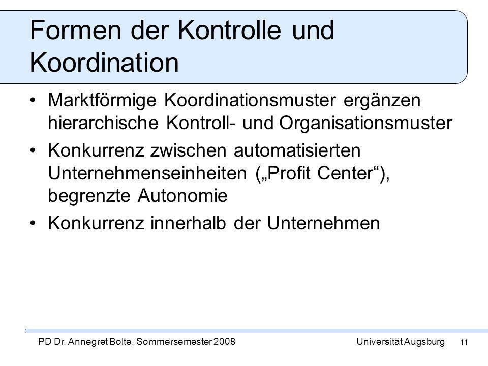 Universität AugsburgPD Dr. Annegret Bolte, Sommersemester 2008 11 Formen der Kontrolle und Koordination Marktförmige Koordinationsmuster ergänzen hier