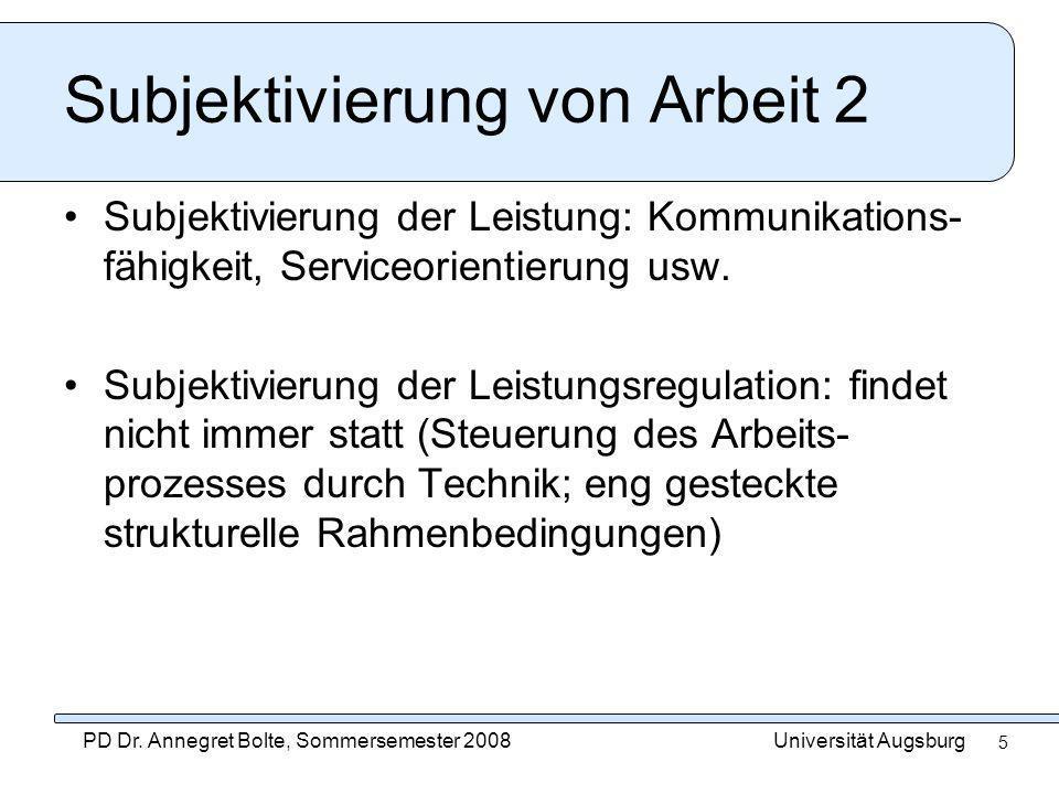 Universität AugsburgPD Dr. Annegret Bolte, Sommersemester 2008 5 Subjektivierung von Arbeit 2 Subjektivierung der Leistung: Kommunikations- fähigkeit,
