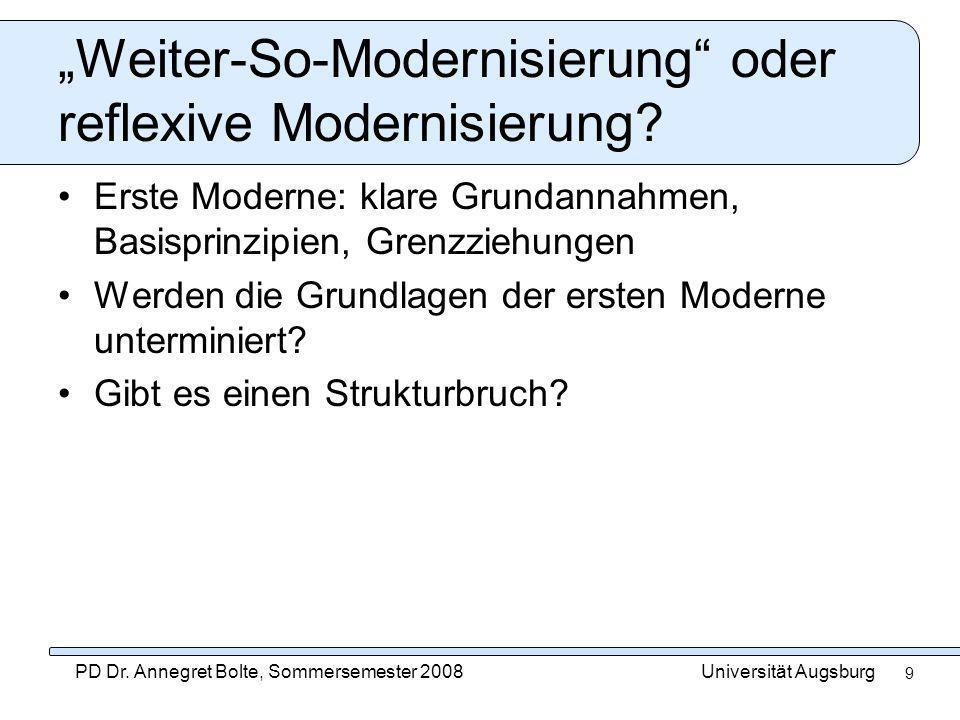 Universität AugsburgPD Dr. Annegret Bolte, Sommersemester 2008 9 Weiter-So-Modernisierung oder reflexive Modernisierung? Erste Moderne: klare Grundann