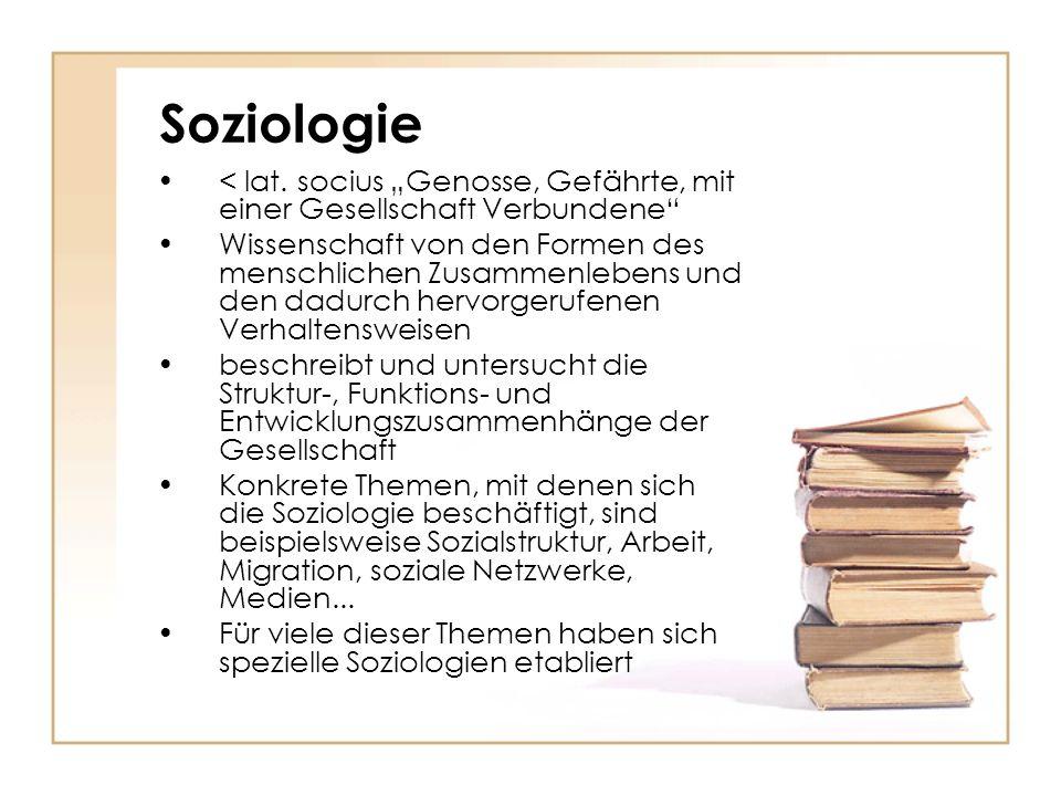 Soziologie < lat. socius Genosse, Gefährte, mit einer Gesellschaft Verbundene Wissenschaft von den Formen des menschlichen Zusammenlebens und den dadu