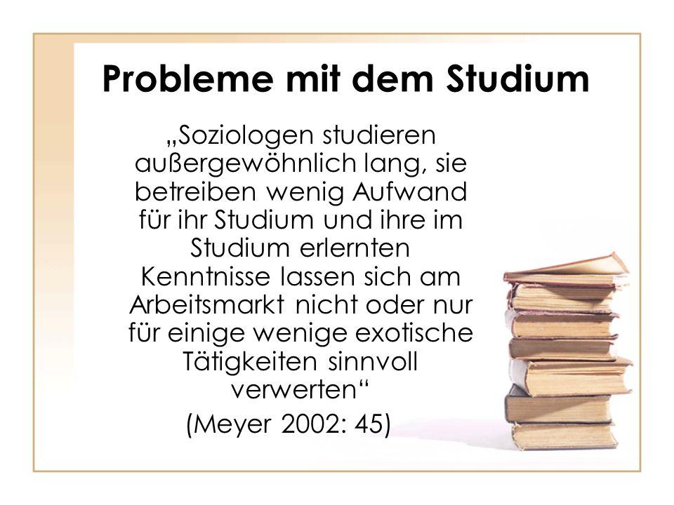 Probleme mit dem Studium Soziologen studieren außergewöhnlich lang, sie betreiben wenig Aufwand für ihr Studium und ihre im Studium erlernten Kenntnisse lassen sich am Arbeitsmarkt nicht oder nur für einige wenige exotische Tätigkeiten sinnvoll verwerten (Meyer 2002: 45)