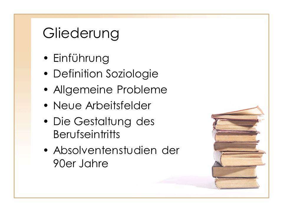 Gliederung Einführung Definition Soziologie Allgemeine Probleme Neue Arbeitsfelder Die Gestaltung des Berufseintritts Absolventenstudien der 90er Jahr