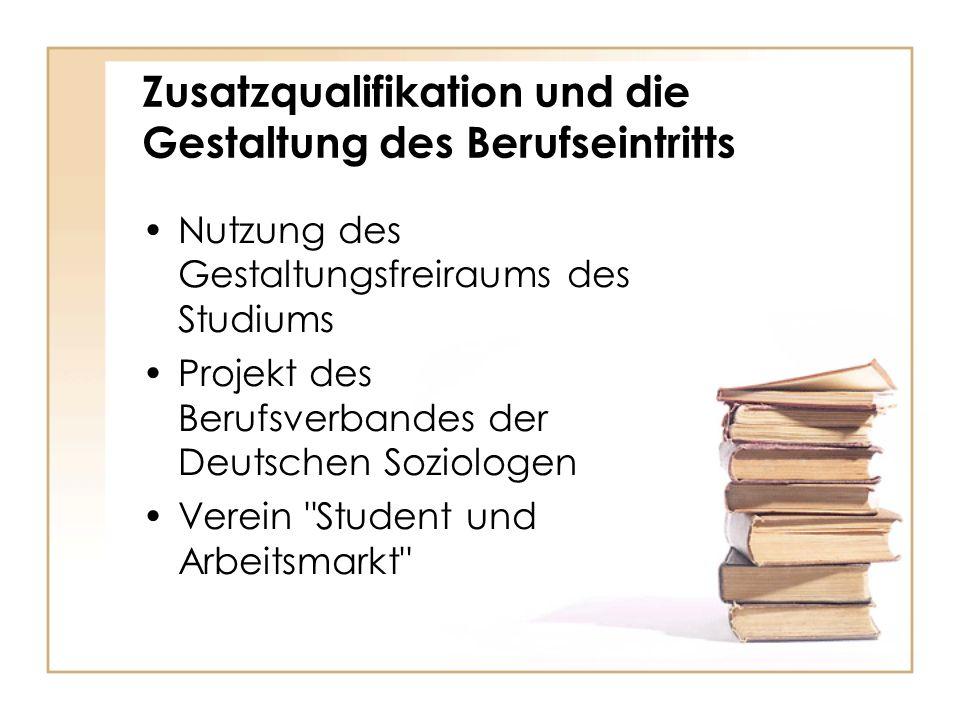 Zusatzqualifikation und die Gestaltung des Berufseintritts Nutzung des Gestaltungsfreiraums des Studiums Projekt des Berufsverbandes der Deutschen Soziologen Verein Student und Arbeitsmarkt