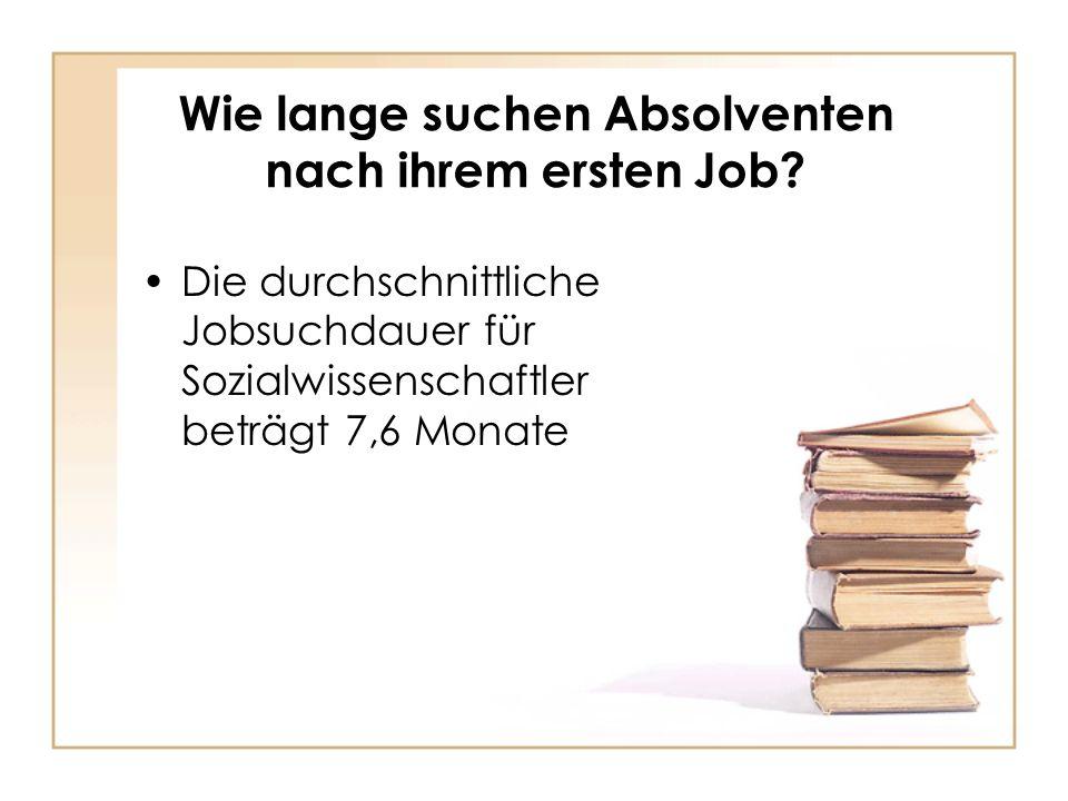 Wie lange suchen Absolventen nach ihrem ersten Job? Die durchschnittliche Jobsuchdauer für Sozialwissenschaftler beträgt 7,6 Monate