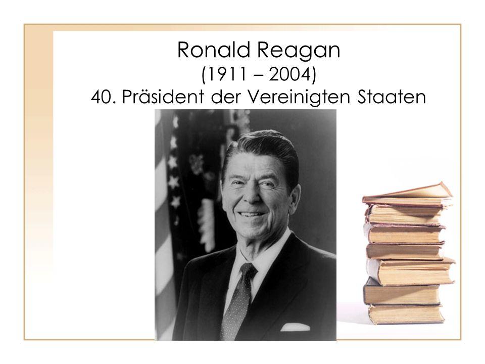 Ronald Reagan (1911 – 2004) 40. Präsident der Vereinigten Staaten