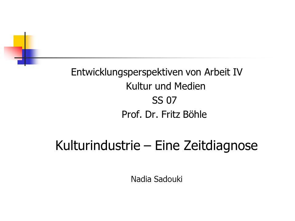Entwicklungsperspektiven von Arbeit IV Kultur und Medien SS 07 Prof. Dr. Fritz Böhle Kulturindustrie – Eine Zeitdiagnose Nadia Sadouki