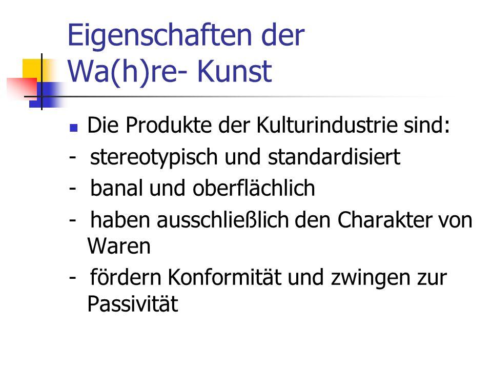 Eigenschaften der Wa(h)re- Kunst Die Produkte der Kulturindustrie sind: - stereotypisch und standardisiert - banal und oberflächlich - haben ausschlie