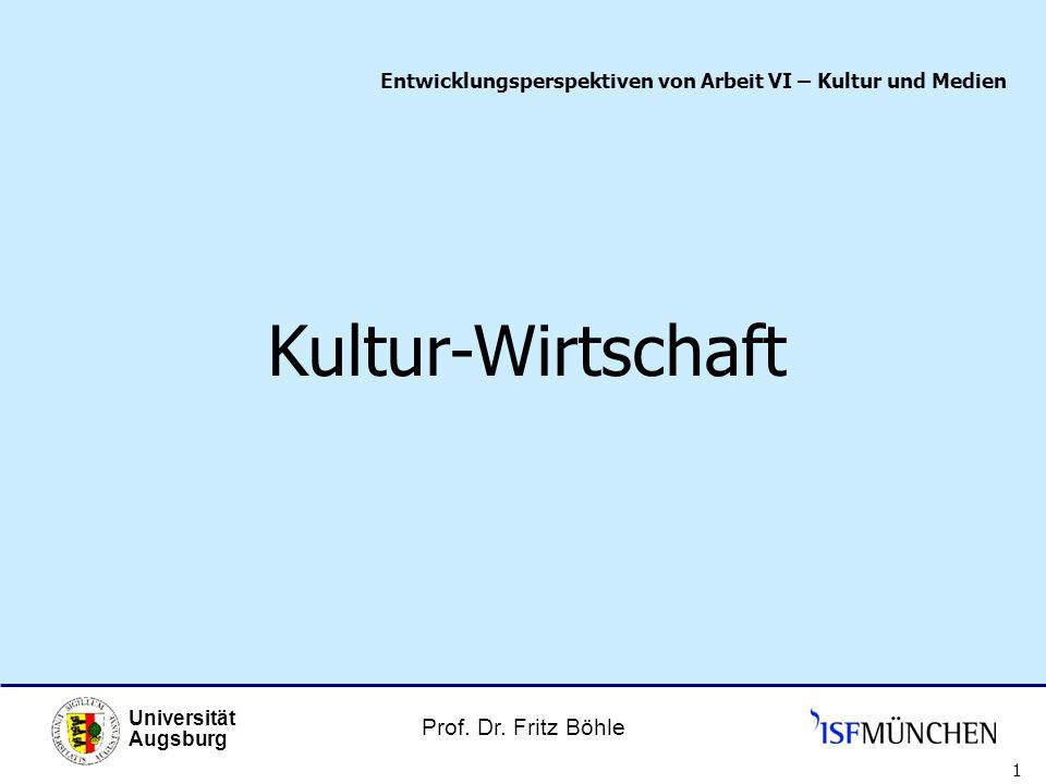 Prof. Dr. Fritz Böhle Universität Augsburg 1 Entwicklungsperspektiven von Arbeit VI – Kultur und Medien Kultur-Wirtschaft