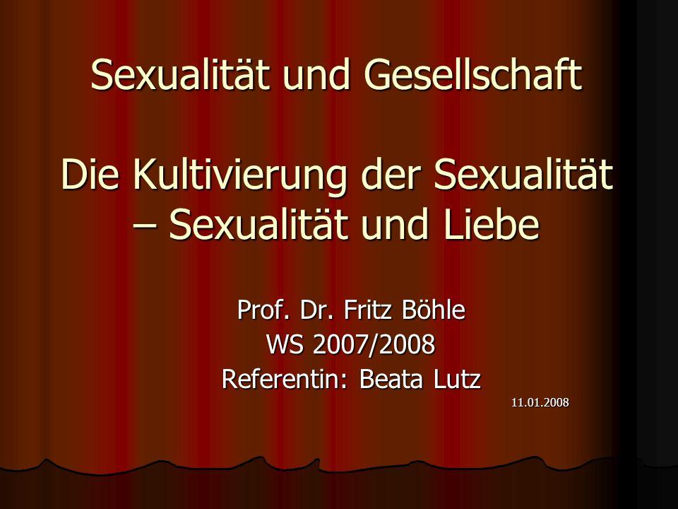 Sexualität und Gesellschaft Die Kultivierung der Sexualität – Sexualität und Liebe Prof. Dr. Fritz Böhle WS 2007/2008 Referentin: Beata Lutz 11.01.200