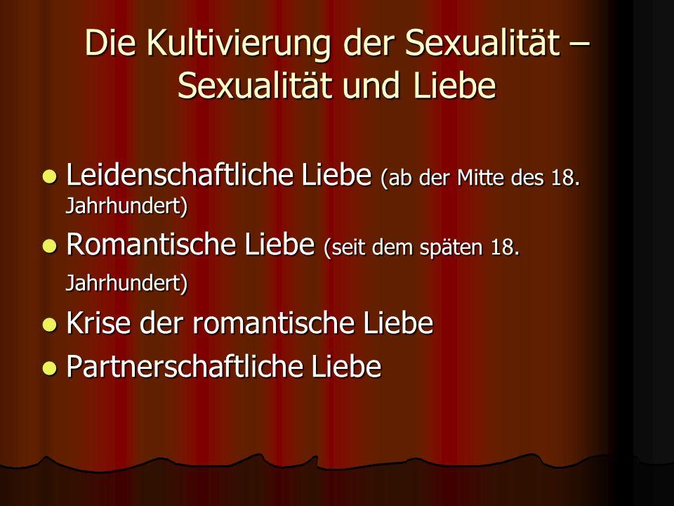 Die Kultivierung der Sexualität – Sexualität und Liebe Leidenschaftliche Liebe (ab der Mitte des 18. Jahrhundert) Leidenschaftliche Liebe (ab der Mitt
