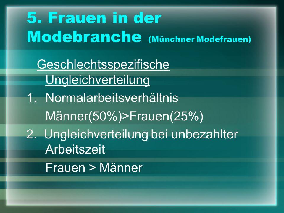 5. Frauen in der Modebranche (Münchner Modefrauen) Geschlechtsspezifische Ungleichverteilung 1.Normalarbeitsverhältnis Männer(50%)>Frauen(25%) 2. Ungl