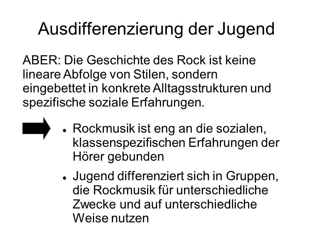 Ausdifferenzierung der Jugend ABER: Die Geschichte des Rock ist keine lineare Abfolge von Stilen, sondern eingebettet in konkrete Alltagsstrukturen un