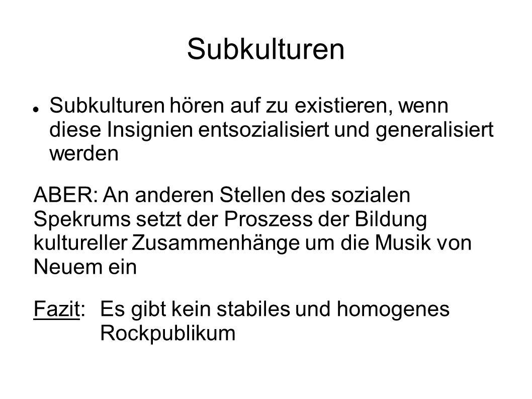Subkulturen hören auf zu existieren, wenn diese Insignien entsozialisiert und generalisiert werden ABER: An anderen Stellen des sozialen Spekrums setz