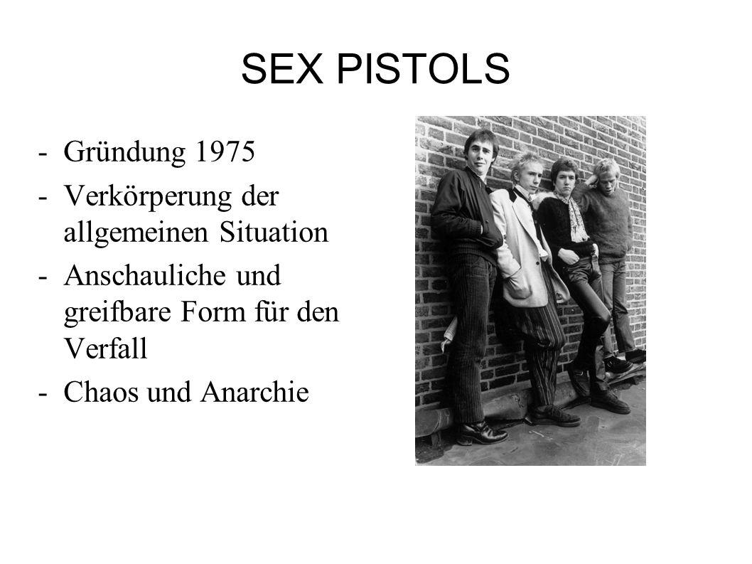 SEX PISTOLS -Gründung 1975 -Verkörperung der allgemeinen Situation -Anschauliche und greifbare Form für den Verfall -Chaos und Anarchie