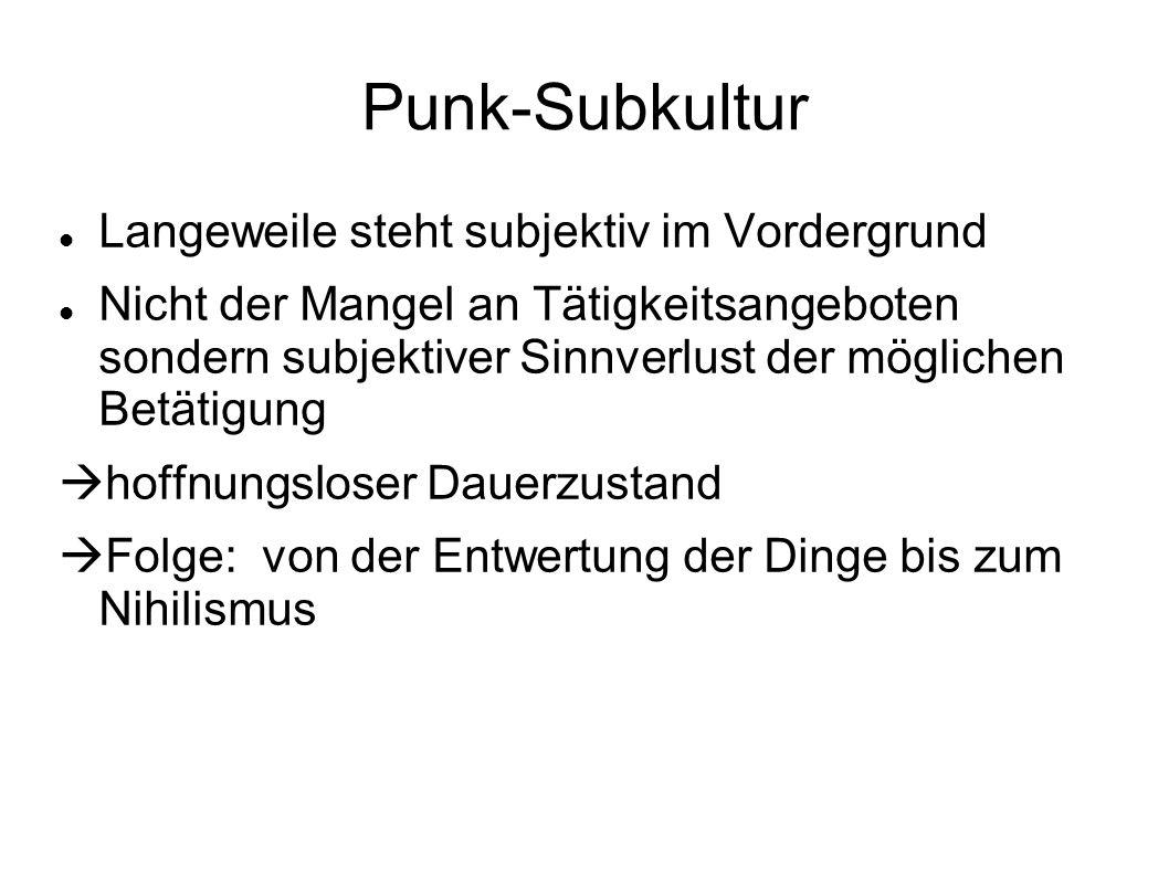 Punk-Subkultur Langeweile steht subjektiv im Vordergrund Nicht der Mangel an Tätigkeitsangeboten sondern subjektiver Sinnverlust der möglichen Betätig