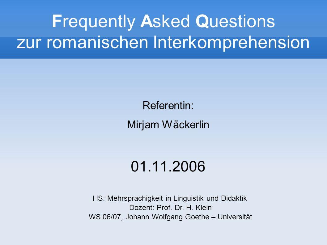 Frequently Asked Questions zur romanischen Interkomprehension Referentin: Mirjam Wäckerlin 01.11.2006 HS: Mehrsprachigkeit in Linguistik und Didaktik