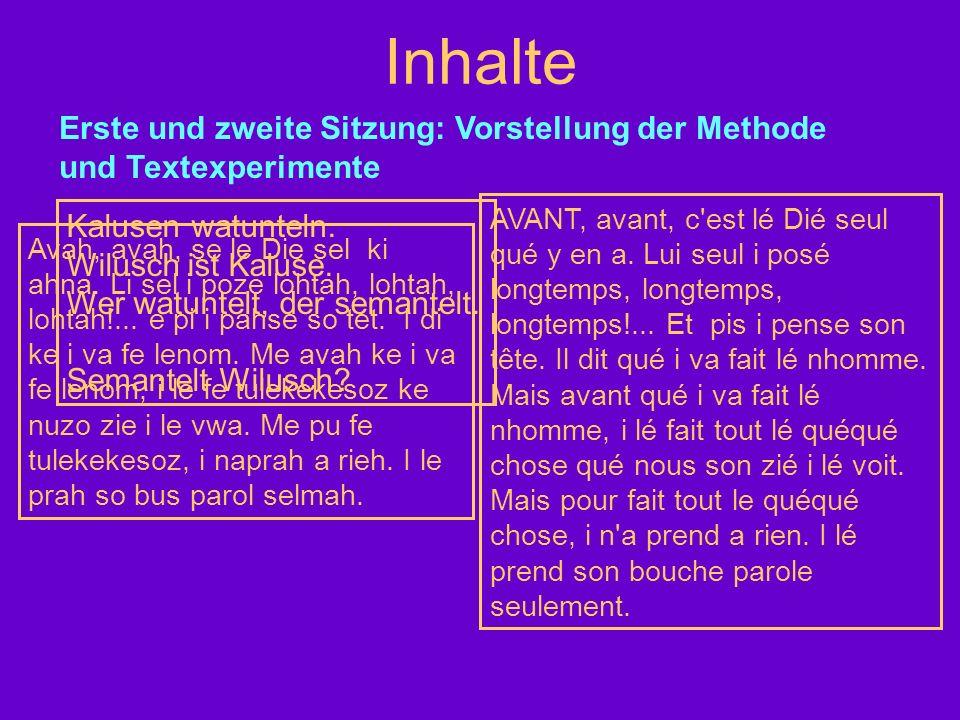 Inhalte Erste und zweite Sitzung: Vorstellung der Methode und Textexperimente Kalusen watunteln. Wilusch ist Kaluse. Wer watuntelt, der semantelt. Sem