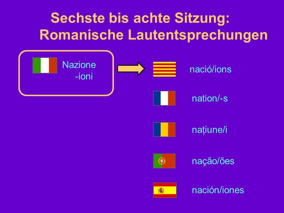 Sechste bis achte Sitzung: Romanische Lautentsprechungen Nazione -ioni nació/ions nation/-s naţiune/i nação/ões nación/iones
