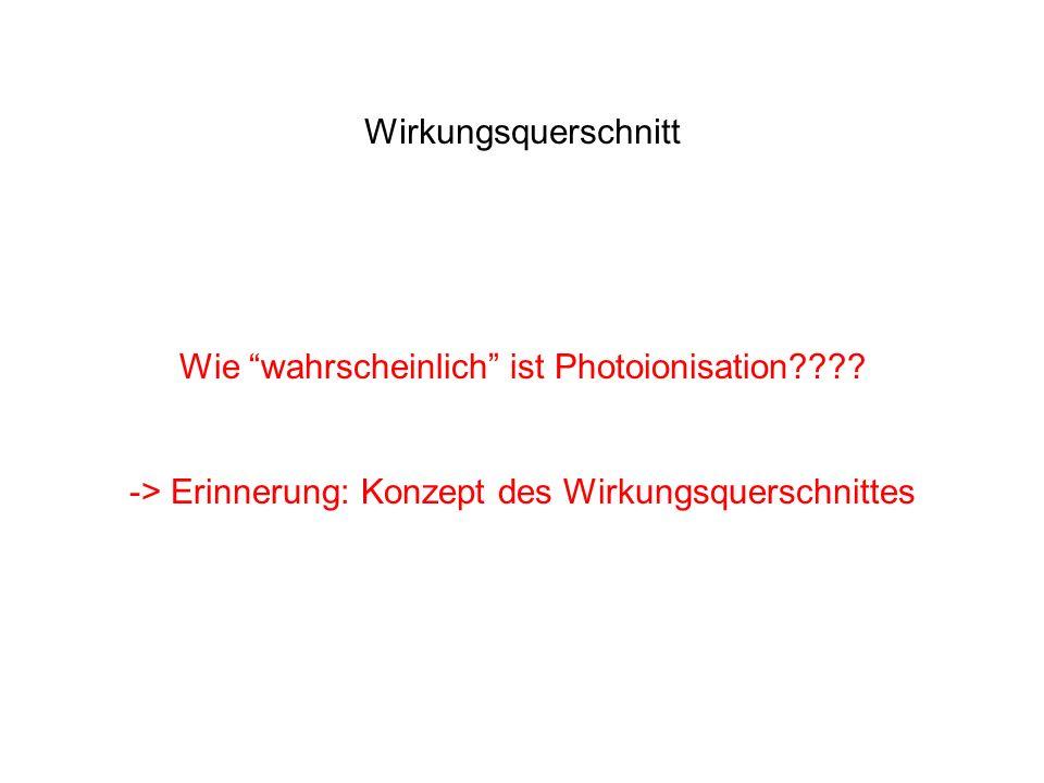 Wirkungsquerschnitt Wie wahrscheinlich ist Photoionisation???? -> Erinnerung: Konzept des Wirkungsquerschnittes