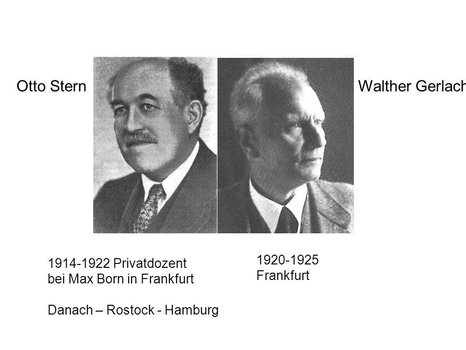 Otto Stern 1914-1922 Privatdozent bei Max Born in Frankfurt Danach – Rostock - Hamburg Walther Gerlach 1920-1925 Frankfurt