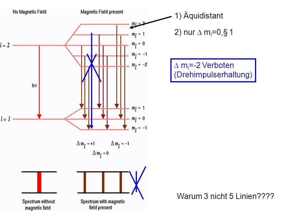 1) Äquidistant 2) nur m l =0,§ 1 m l =-2 Verboten (Drehimpulserhaltung)