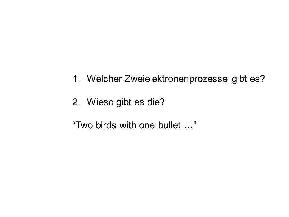 1.Welcher Zweielektronenprozesse gibt es? 2.Wieso gibt es die? Two birds with one bullet …