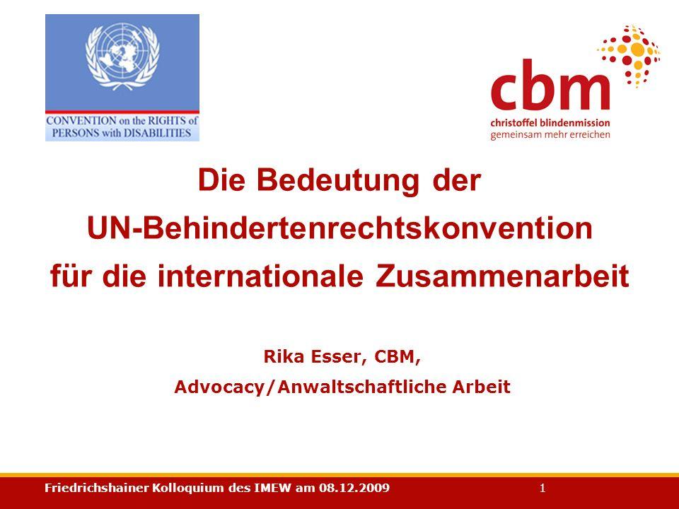 Friedrichshainer Kolloquium des IMEW am 08.12.2009 1 Rika Esser, CBM, Advocacy/Anwaltschaftliche Arbeit Die Bedeutung der UN-Behindertenrechtskonventi
