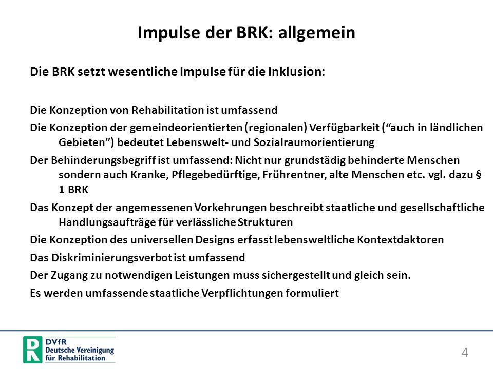Impulse der BRK: allgemein Die BRK setzt wesentliche Impulse für die Inklusion: Die Konzeption von Rehabilitation ist umfassend Die Konzeption der gem