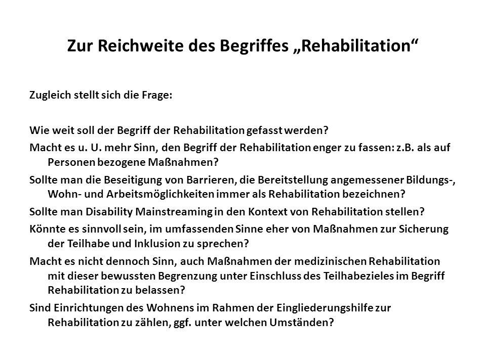Zur Reichweite des Begriffes Rehabilitation Zugleich stellt sich die Frage: Wie weit soll der Begriff der Rehabilitation gefasst werden? Macht es u. U