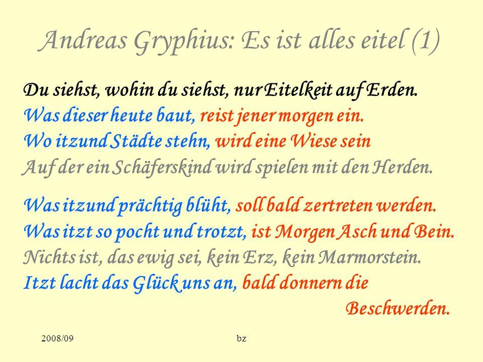 2008/09bz Andreas Gryphius: Es ist alles eitel (1) Du siehst, wohin du siehst, nur Eitelkeit auf Erden. Was dieser heute baut, reist jener morgen ein.