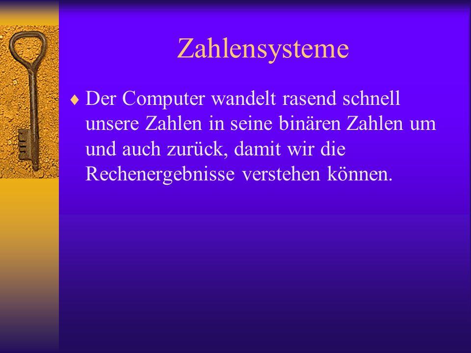 Zahlensysteme Der Computer wandelt rasend schnell unsere Zahlen in seine binären Zahlen um und auch zurück, damit wir die Rechenergebnisse verstehen k