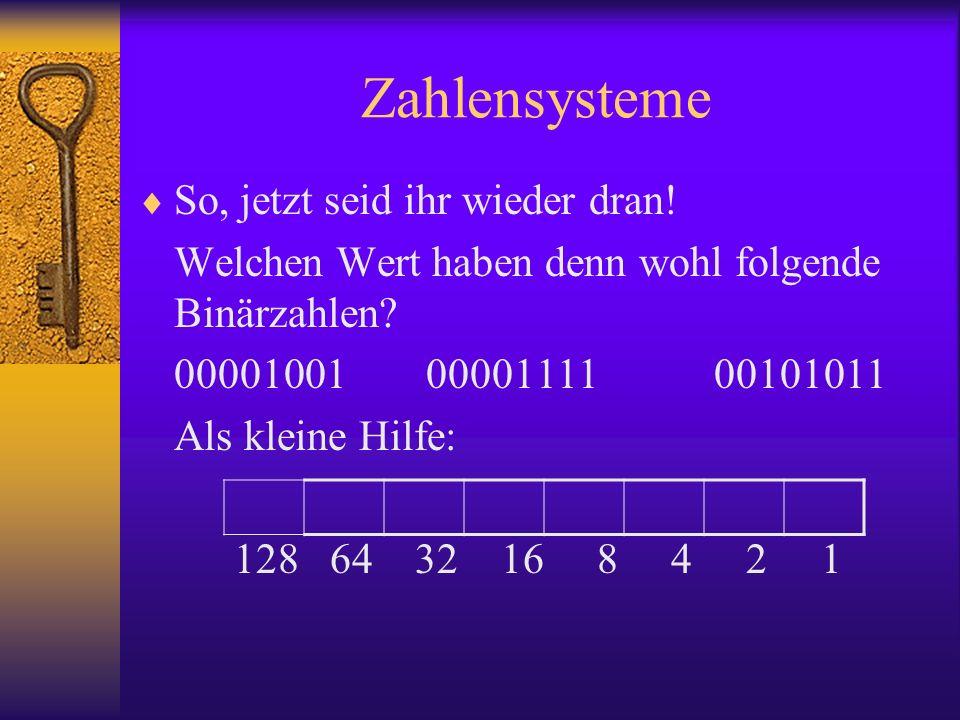 Zahlensysteme So, jetzt seid ihr wieder dran! Welchen Wert haben denn wohl folgende Binärzahlen? 000010010000111100101011 Als kleine Hilfe: 128 64 32