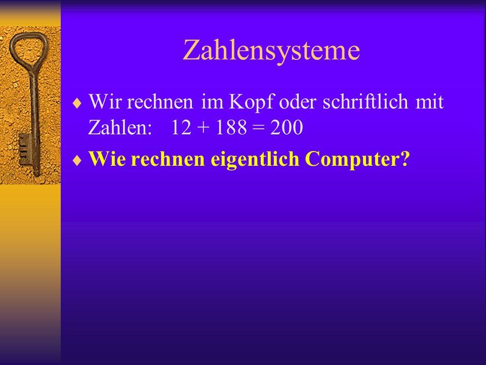 Zahlensysteme Wir rechnen im Kopf oder schriftlich mit Zahlen: 12 + 188 = 200 Wie rechnen eigentlich Computer?
