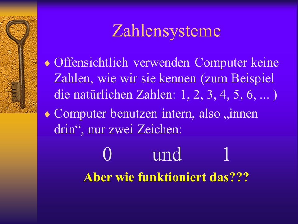 Offensichtlich verwenden Computer keine Zahlen, wie wir sie kennen (zum Beispiel die natürlichen Zahlen: 1, 2, 3, 4, 5, 6,... ) Computer benutzen inte