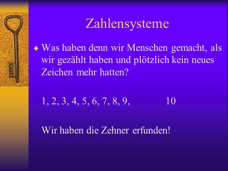 Zahlensysteme Was haben denn wir Menschen gemacht, als wir gezählt haben und plötzlich kein neues Zeichen mehr hatten? 1, 2, 3, 4, 5, 6, 7, 8, 9, 10 W