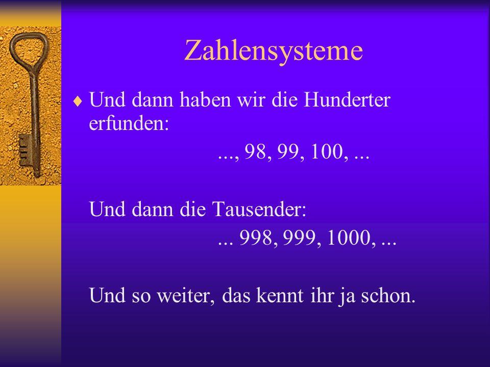 Zahlensysteme Und dann haben wir die Hunderter erfunden:..., 98, 99, 100,... Und dann die Tausender:... 998, 999, 1000,... Und so weiter, das kennt ih
