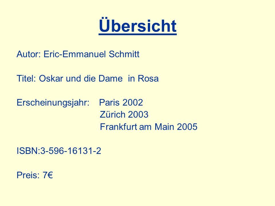 Übersicht Autor: Eric-Emmanuel Schmitt Titel: Oskar und die Dame in Rosa Erscheinungsjahr: Paris 2002 Zürich 2003 Frankfurt am Main 2005 ISBN:3-596-16131-2 Preis: 7