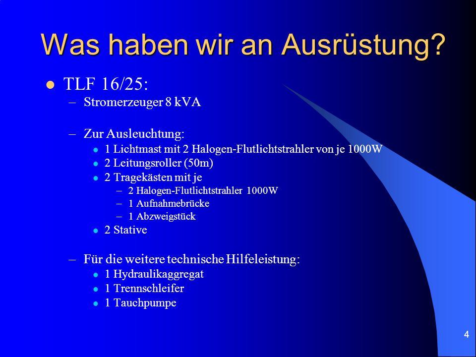 4 Was haben wir an Ausrüstung? TLF 16/25: –Stromerzeuger 8 kVA –Zur Ausleuchtung: 1 Lichtmast mit 2 Halogen-Flutlichtstrahler von je 1000W 2 Leitungsr