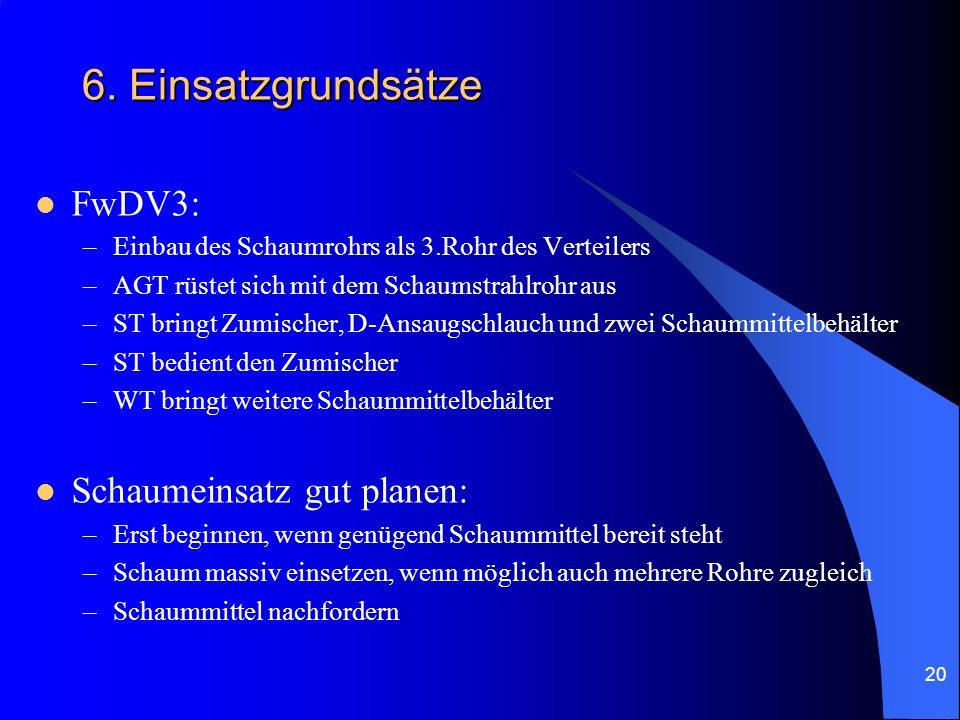 20 6. Einsatzgrundsätze FwDV3: –Einbau des Schaumrohrs als 3.Rohr des Verteilers –AGT rüstet sich mit dem Schaumstrahlrohr aus –ST bringt Zumischer, D