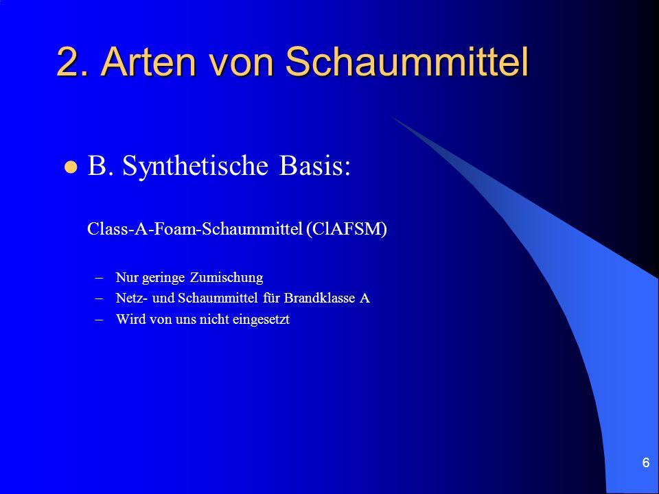 6 2. Arten von Schaummittel B. Synthetische Basis: Class-A-Foam-Schaummittel (ClAFSM) –Nur geringe Zumischung –Netz- und Schaummittel für Brandklasse