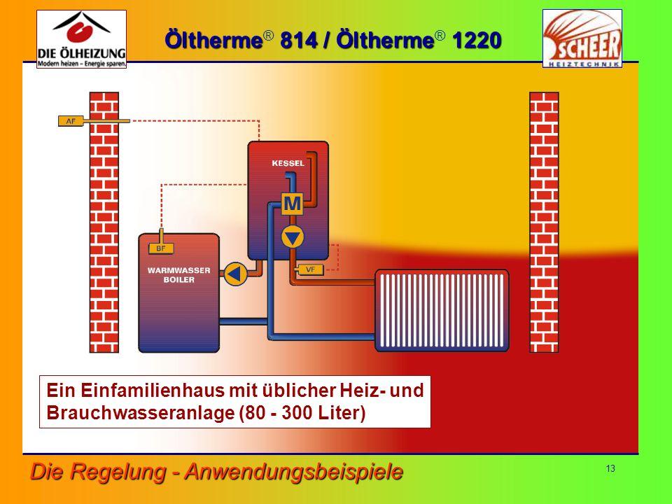 13 Öltherme 814 / Öltherme 1220 Öltherme ® 814 / Öltherme ® 1220 Die Regelung - Anwendungsbeispiele Ein Einfamilienhaus mit üblicher Heiz- und Brauchw