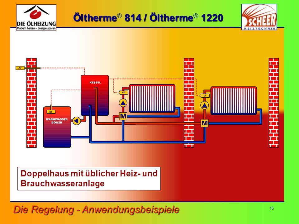 16 Öltherme 814 / Öltherme 1220 Öltherme ® 814 / Öltherme ® 1220 Die Regelung - Anwendungsbeispiele Doppelhaus mit üblicher Heiz- und Brauchwasseranla