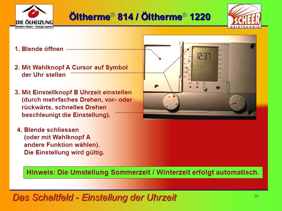 19 Das Schaltfeld - Einstellung der Uhrzeit Öltherme 814 / Öltherme 1220 Öltherme ® 814 / Öltherme ® 1220 4. Blende schliessen (oder mit Wahlknopf A a