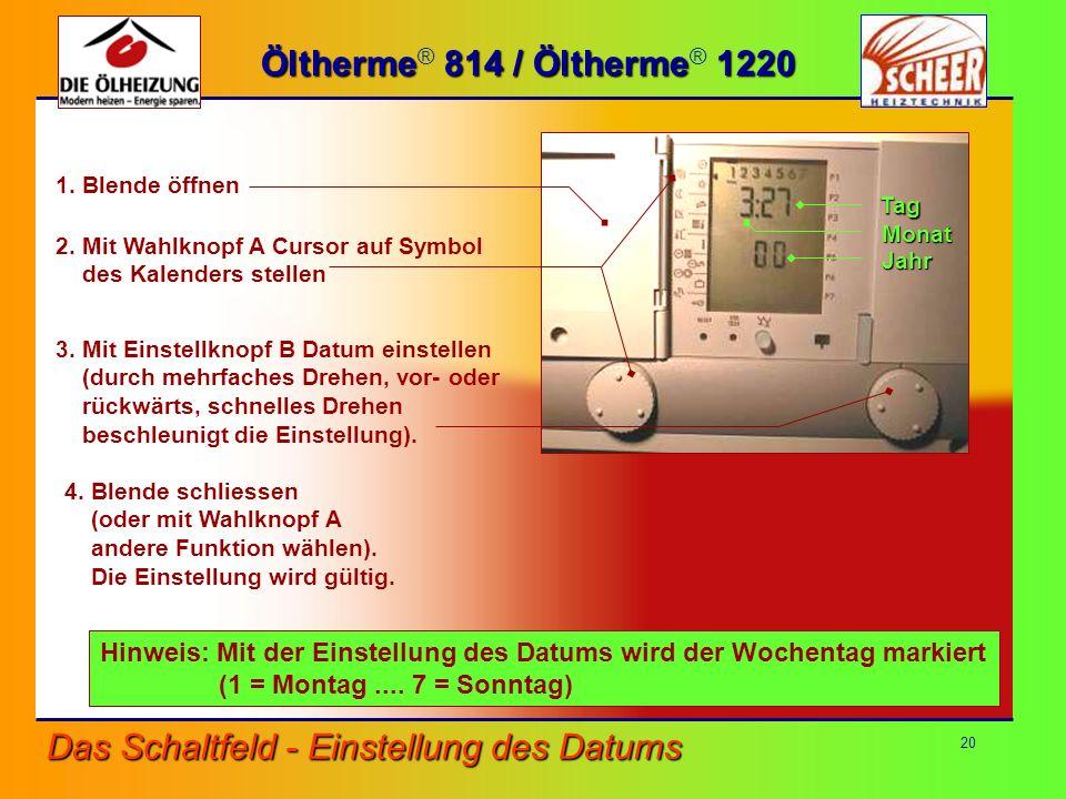 20 1. Blende öffnen Das Schaltfeld - Einstellung des Datums Öltherme 814 / Öltherme 1220 Öltherme ® 814 / Öltherme ® 1220 4. Blende schliessen (oder m