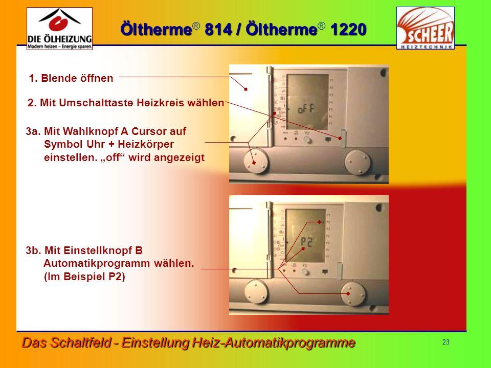 23 Das Schaltfeld - Einstellung Heiz-Automatikprogramme Öltherme 814 / Öltherme 1220 Öltherme ® 814 / Öltherme ® 1220 1. Blende öffnen 3b. Mit Einstel