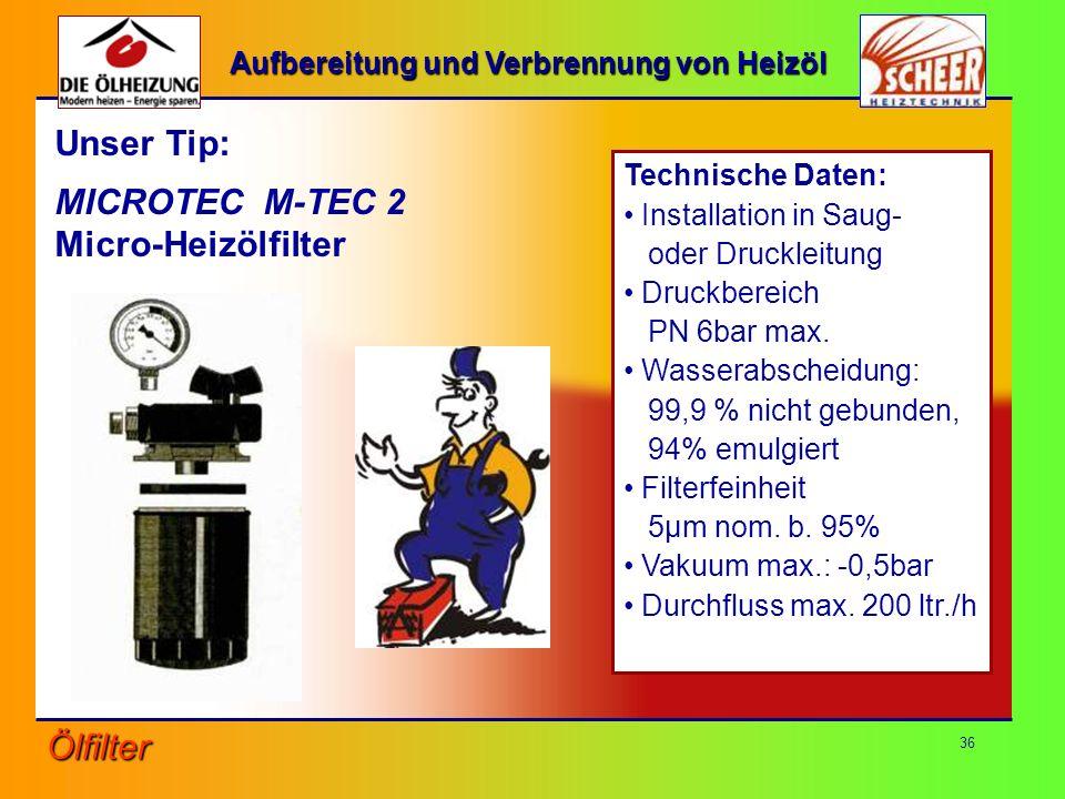 36 Unser Tip: MICROTEC M-TEC 2 Micro-Heizölfilter Technische Daten: Installation in Saug- oder Druckleitung Druckbereich PN 6bar max. Wasserabscheidun