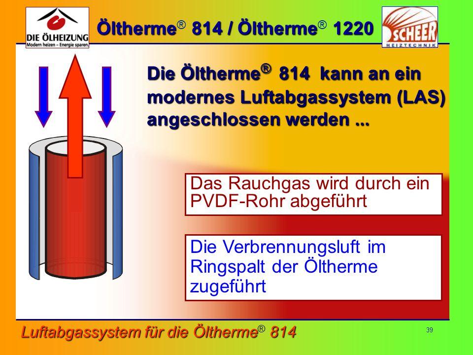 39 Öltherme 814 / Öltherme 1220 Öltherme ® 814 / Öltherme ® 1220 Die Öltherme ® 814 kann an ein modernes Luftabgassystem (LAS) angeschlossen werden...