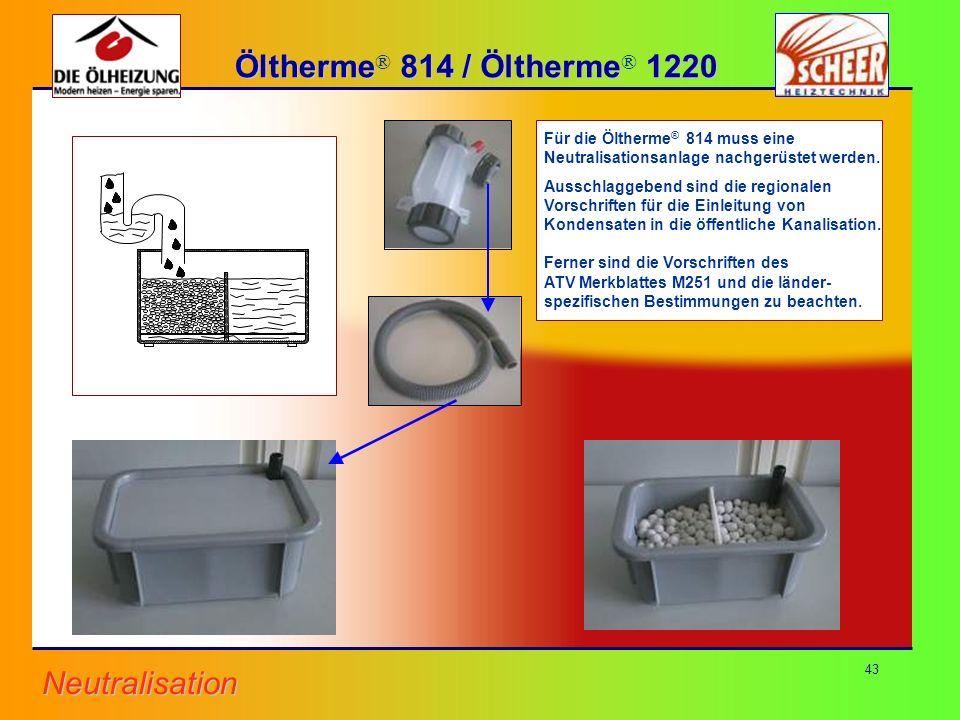 43 Für die Öltherme ® 814 muss eine Neutralisationsanlage nachgerüstet werden. Ausschlaggebend sind die regionalen Vorschriften für die Einleitung von
