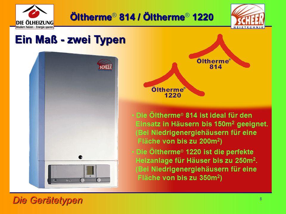 8 Die Öltherme ® 814 ist ideal für den Einsatz in Häusern bis 150m 2 geeignet. (Bei Niedrigenergiehäusern für eine Fläche von bis zu 200m 2 ) Die Ölth