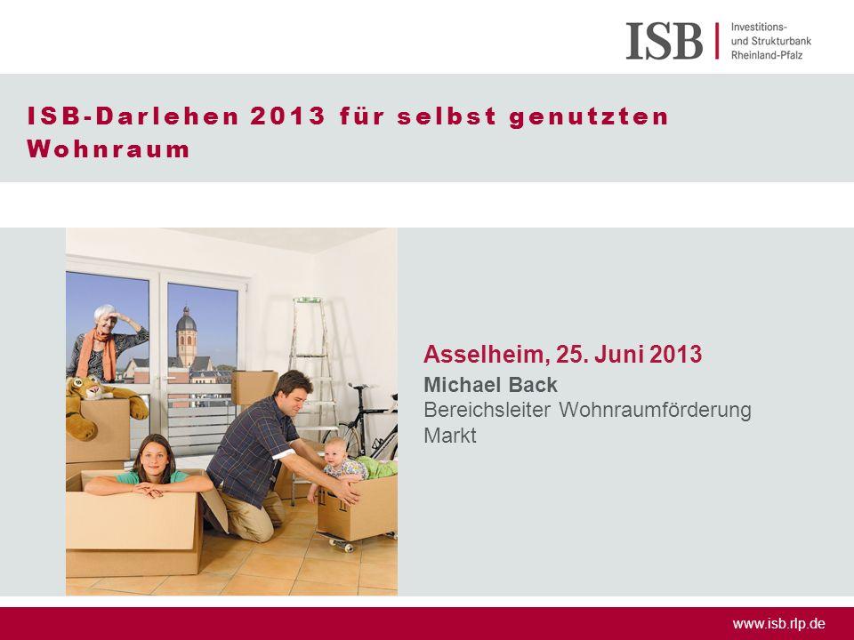 www.isb.rlp.de ISB-Darlehen 2013 für selbst genutzten Wohnraum Asselheim, 25. Juni 2013 Michael Back Bereichsleiter Wohnraumförderung Markt